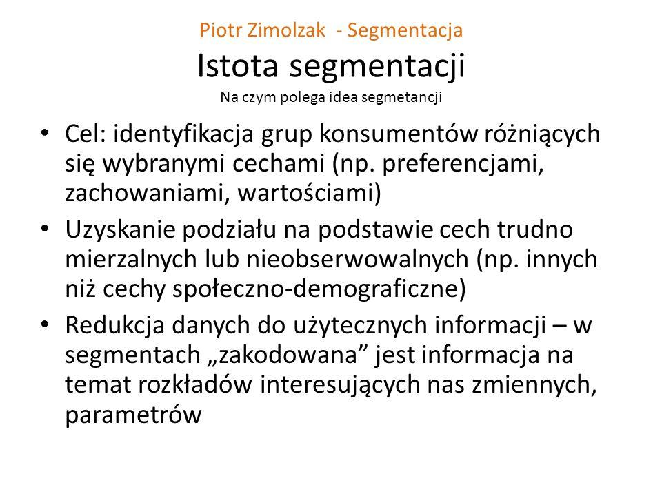 Piotr Zimolzak - Segmentacja Istota segmentacji Na czym polega idea segmetancji Cel: identyfikacja grup konsumentów różniących się wybranymi cechami (