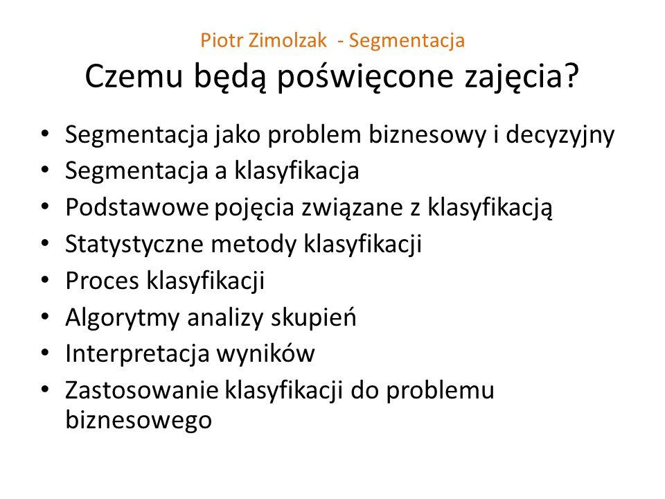 Piotr Zimolzak - Segmentacja Czemu będą poświęcone zajęcia? Segmentacja jako problem biznesowy i decyzyjny Segmentacja a klasyfikacja Podstawowe pojęc