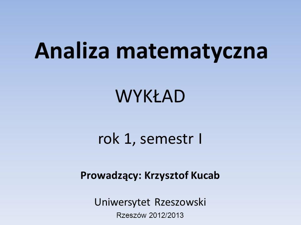 Analiza matematyczna WYKŁAD rok 1, semestr I Prowadzący: Krzysztof Kucab Uniwersytet Rzeszowski Rzeszów 2012/2013