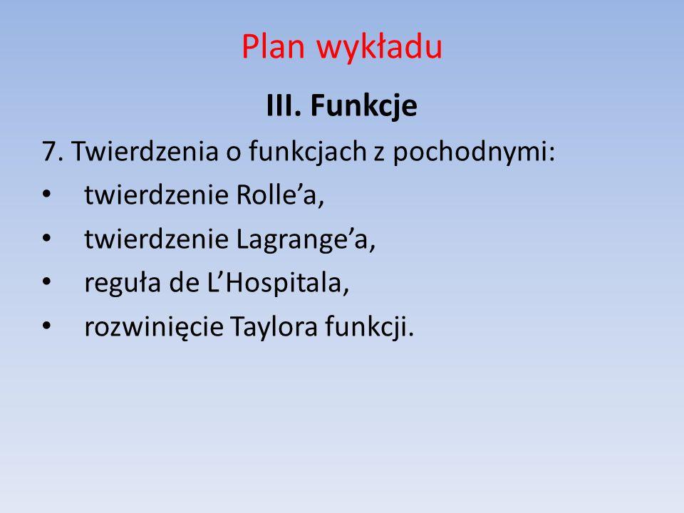 Plan wykładu III. Funkcje 7. Twierdzenia o funkcjach z pochodnymi: twierdzenie Rollea, twierdzenie Lagrangea, reguła de LHospitala, rozwinięcie Taylor