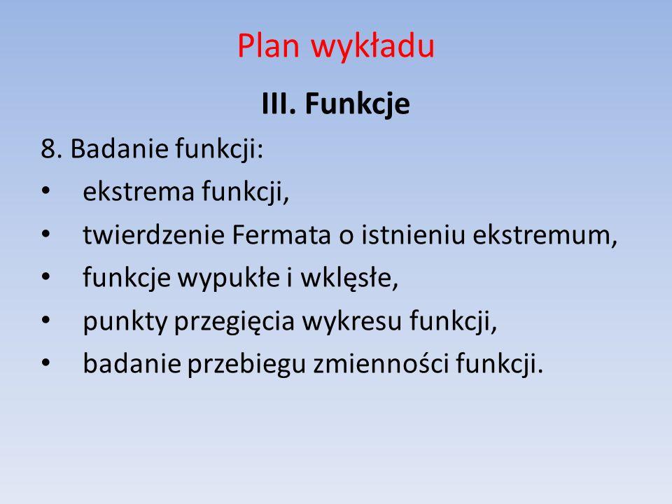 Plan wykładu III. Funkcje 8. Badanie funkcji: ekstrema funkcji, twierdzenie Fermata o istnieniu ekstremum, funkcje wypukłe i wklęsłe, punkty przegięci