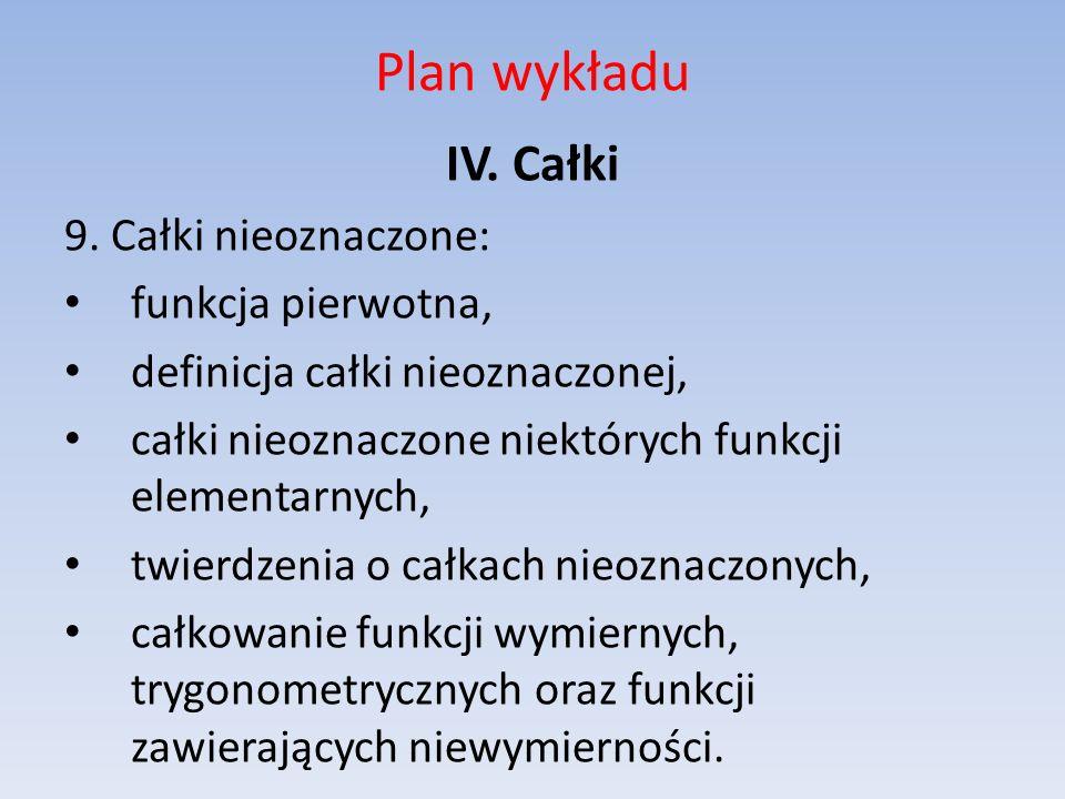 Plan wykładu IV. Całki 9. Całki nieoznaczone: funkcja pierwotna, definicja całki nieoznaczonej, całki nieoznaczone niektórych funkcji elementarnych, t