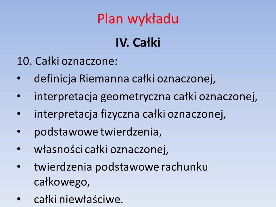 Plan wykładu IV. Całki 10. Całki oznaczone: definicja Riemanna całki oznaczonej, interpretacja geometryczna całki oznaczonej, interpretacja fizyczna c