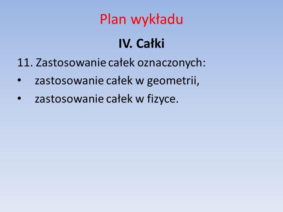 Plan wykładu IV. Całki 11. Zastosowanie całek oznaczonych: zastosowanie całek w geometrii, zastosowanie całek w fizyce.