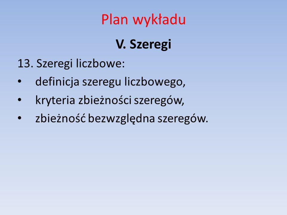 Plan wykładu V. Szeregi 13. Szeregi liczbowe: definicja szeregu liczbowego, kryteria zbieżności szeregów, zbieżność bezwzględna szeregów.