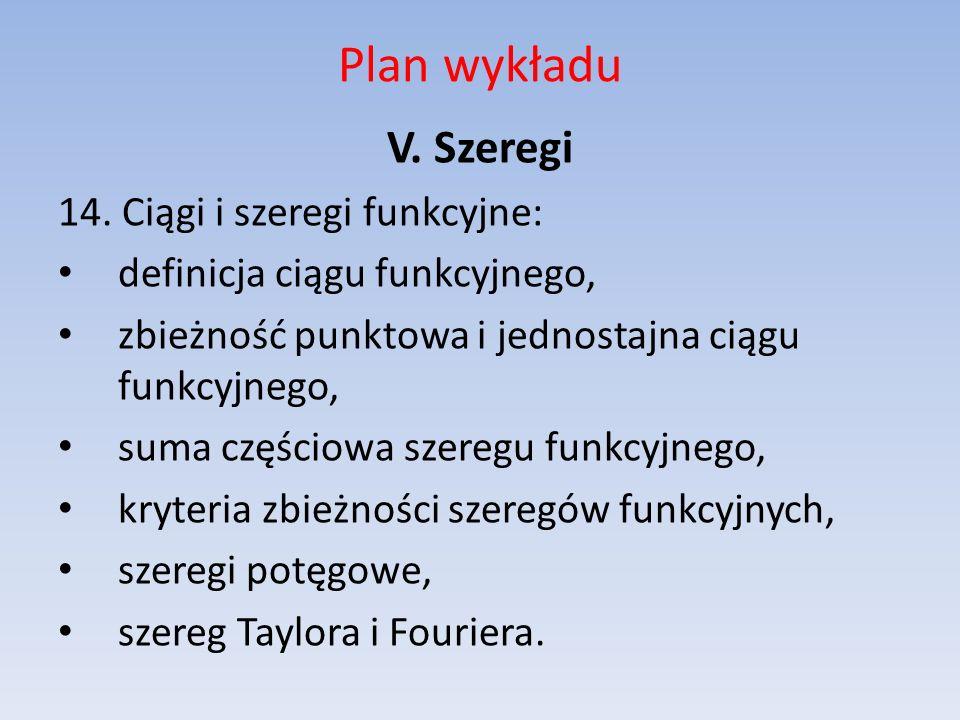 Plan wykładu V. Szeregi 14. Ciągi i szeregi funkcyjne: definicja ciągu funkcyjnego, zbieżność punktowa i jednostajna ciągu funkcyjnego, suma częściowa