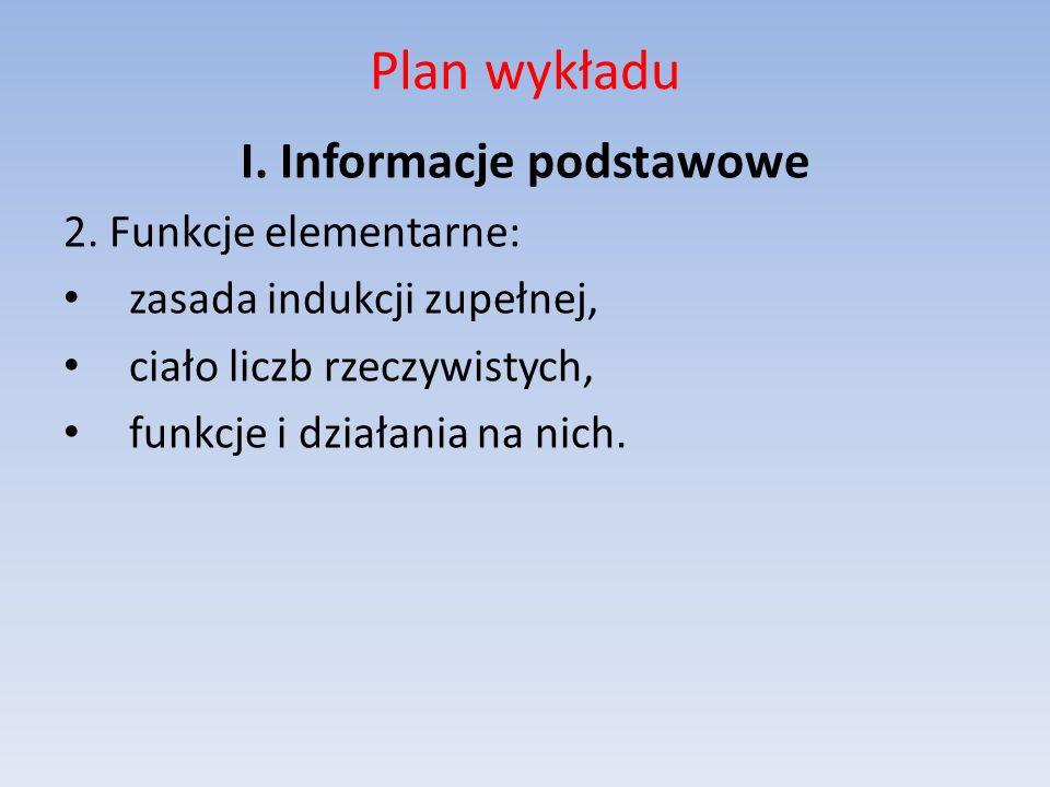 Plan wykładu I. Informacje podstawowe 2. Funkcje elementarne: zasada indukcji zupełnej, ciało liczb rzeczywistych, funkcje i działania na nich.