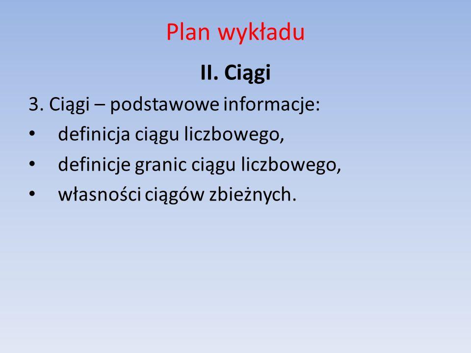 Plan wykładu II. Ciągi 3. Ciągi – podstawowe informacje: definicja ciągu liczbowego, definicje granic ciągu liczbowego, własności ciągów zbieżnych.