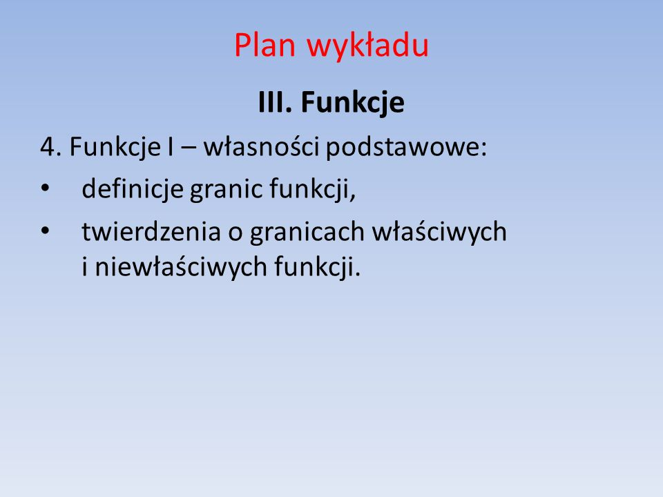 Plan wykładu III. Funkcje 4. Funkcje I – własności podstawowe: definicje granic funkcji, twierdzenia o granicach właściwych i niewłaściwych funkcji.