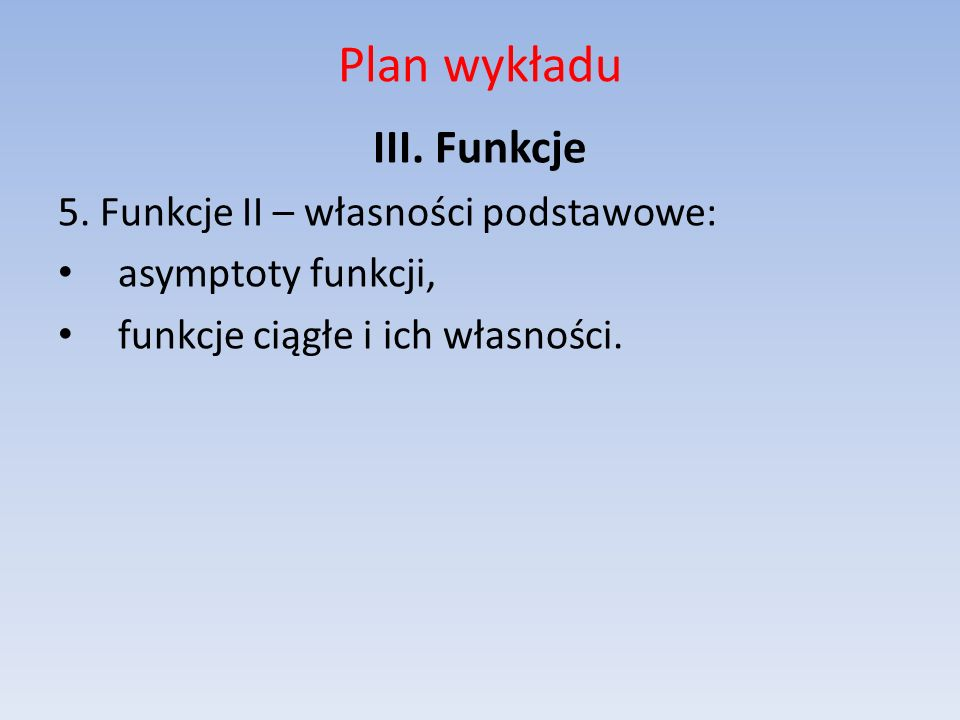 Plan wykładu III. Funkcje 5. Funkcje II – własności podstawowe: asymptoty funkcji, funkcje ciągłe i ich własności.