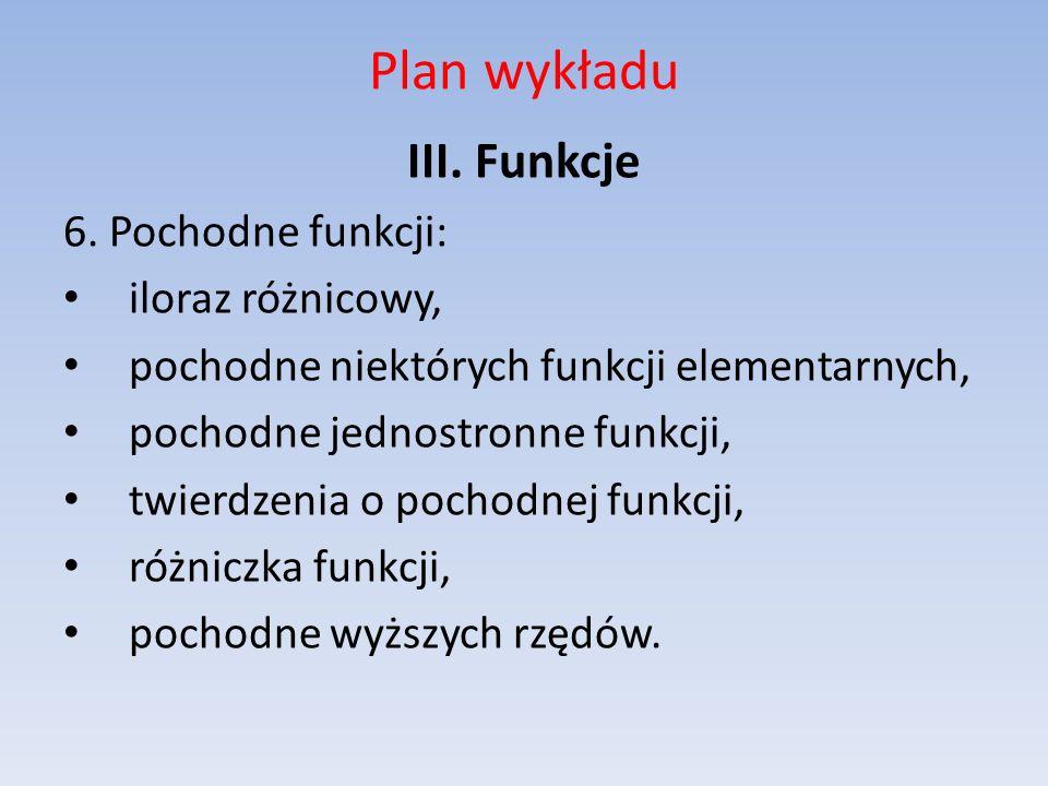 Plan wykładu III. Funkcje 6. Pochodne funkcji: iloraz różnicowy, pochodne niektórych funkcji elementarnych, pochodne jednostronne funkcji, twierdzenia