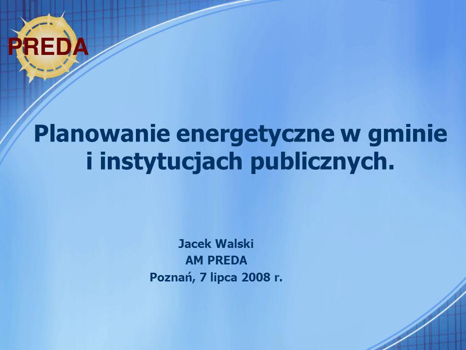 Planowanie energetyczne w gminie i instytucjach publicznych. Jacek Walski AM PREDA Poznań, 7 lipca 2008 r.