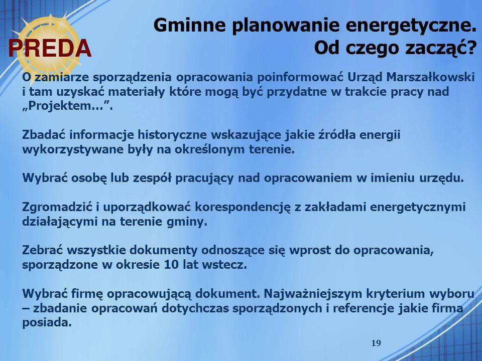 19 Gminne planowanie energetyczne. Od czego zacząć? O zamiarze sporządzenia opracowania poinformować Urząd Marszałkowski i tam uzyskać materiały które