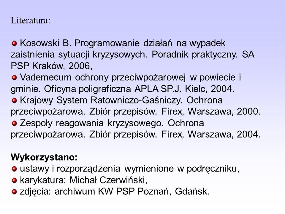 Literatura: Kosowski B. Programowanie działań na wypadek zaistnienia sytuacji kryzysowych. Poradnik praktyczny. SA PSP Kraków, 2006, Vademecum ochrony
