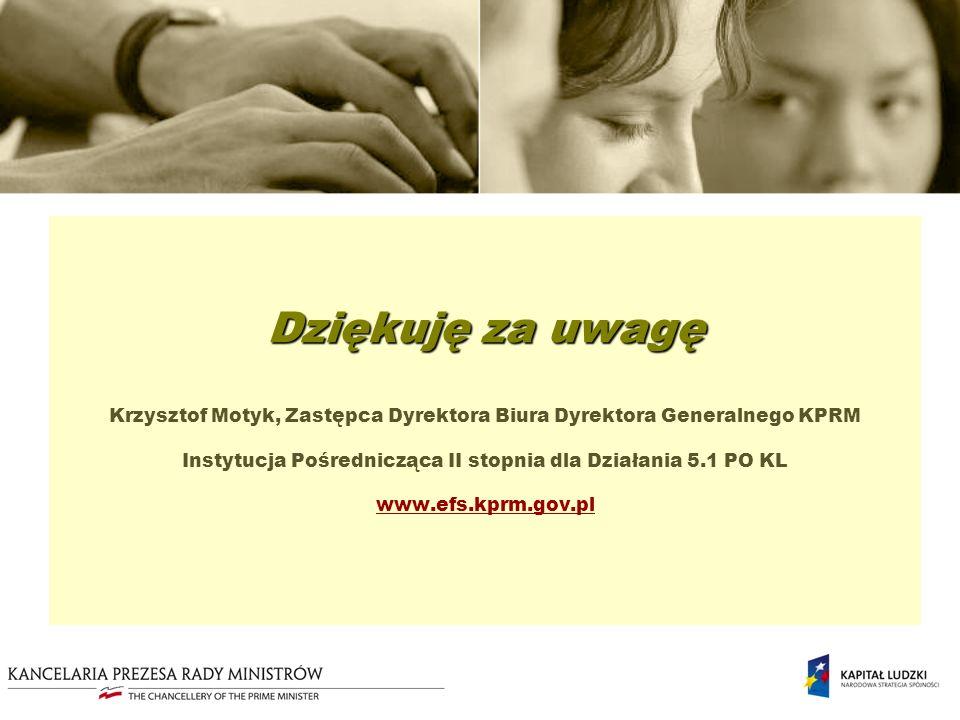 Dziękuję za uwagę Dziękuję za uwagę Krzysztof Motyk, Zastępca Dyrektora Biura Dyrektora Generalnego KPRM Instytucja Pośrednicząca II stopnia dla Działania 5.1 PO KL www.efs.kprm.gov.pl www.efs.kprm.gov.pl