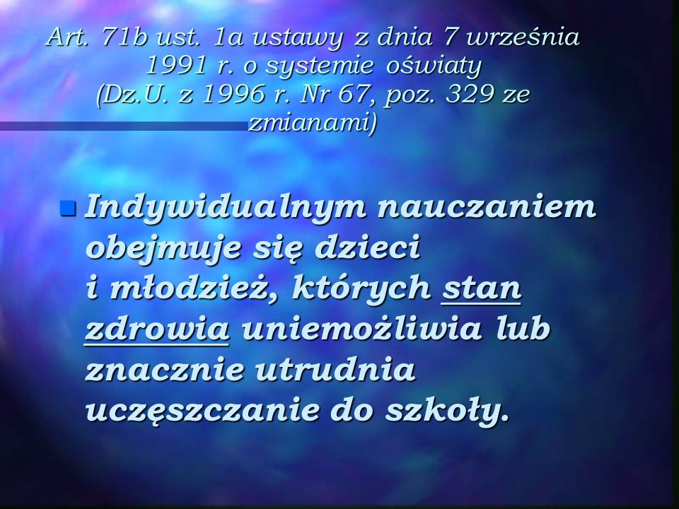 Art. 71b ust. 1a ustawy z dnia 7 września 1991 r. o systemie oświaty (Dz.U. z 1996 r. Nr 67, poz. 329 ze zmianami) n Indywidualnym nauczaniem obejmuje