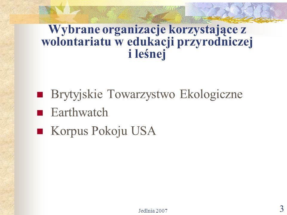 Jedlnia 2007 3 Wybrane organizacje korzystające z wolontariatu w edukacji przyrodniczej i leśnej Brytyjskie Towarzystwo Ekologiczne Earthwatch Korpus Pokoju USA