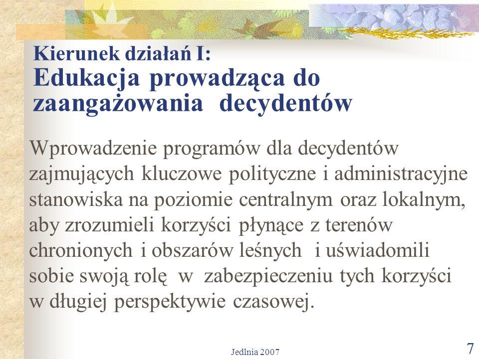 Jedlnia 2007 7 Kierunek działań I: Edukacja prowadząca do zaangażowania decydentów Wprowadzenie programów dla decydentów zajmujących kluczowe polityczne i administracyjne stanowiska na poziomie centralnym oraz lokalnym, aby zrozumieli korzyści płynące z terenów chronionych i obszarów leśnych i uświadomili sobie swoją rolę w zabezpieczeniu tych korzyści w długiej perspektywie czasowej.