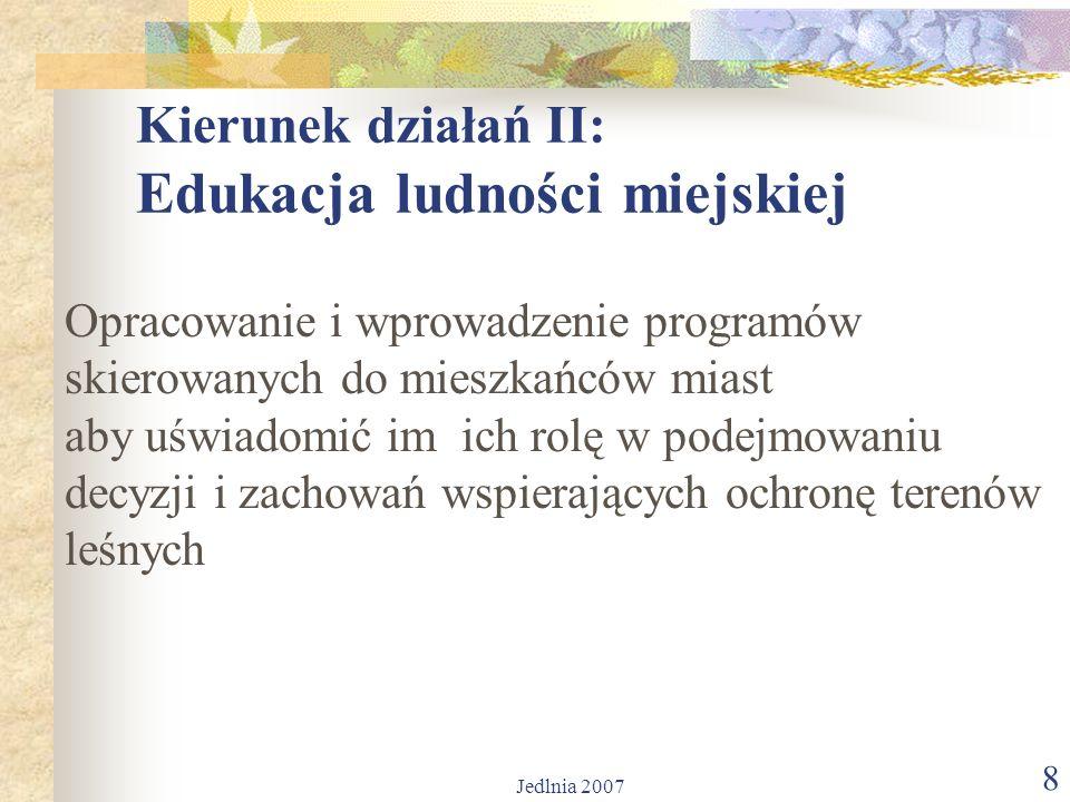 Jedlnia 2007 8 Kierunek działań II: Edukacja ludności miejskiej Opracowanie i wprowadzenie programów skierowanych do mieszkańców miast aby uświadomić im ich rolę w podejmowaniu decyzji i zachowań wspierających ochronę terenów leśnych