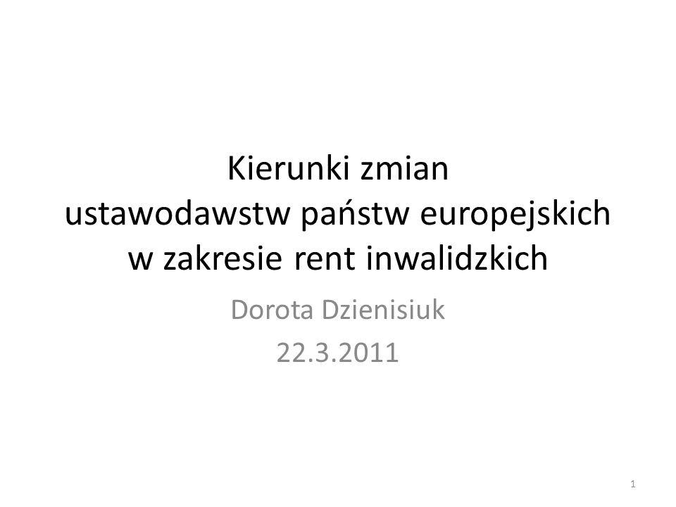 Kierunki zmian ustawodawstw państw europejskich w zakresie rent inwalidzkich Dorota Dzienisiuk 22.3.2011 1