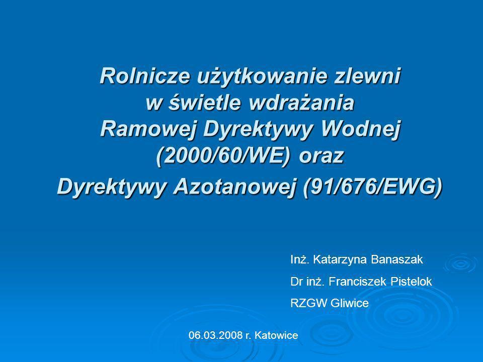 Rolnicze użytkowanie zlewni w świetle wdrażania Ramowej Dyrektywy Wodnej (2000/60/WE) oraz Dyrektywy Azotanowej (91/676/EWG) 06.03.2008 r. Katowice In