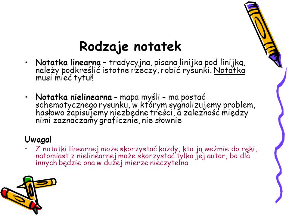 Rodzaje notatek Notatka linearna – tradycyjna, pisana linijka pod linijką, należy podkreślić istotne rzeczy, robić rysunki. Notatka musi mieć tytuł! N