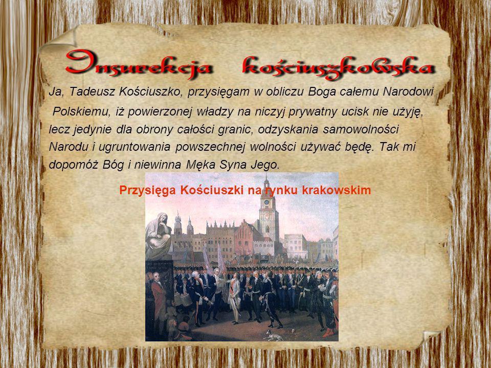 Ja, Tadeusz Kościuszko, przysięgam w obliczu Boga całemu Narodowi Polskiemu, iż powierzonej władzy na niczyj prywatny ucisk nie użyję, lecz jedynie dla obrony całości granic, odzyskania samowolności Narodu i ugruntowania powszechnej wolności używać będę.