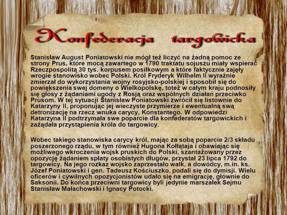 Stanisław August Poniatowski nie mógł też liczyć na żadną pomoc ze strony Prus, które mocą zawartego w 1790 traktatu sojuszu miały wspierać Rzeczpospo