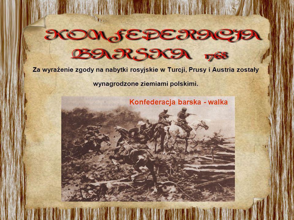Za wyrażenie zgody na nabytki rosyjskie w Turcji, Prusy i Austria zostały wynagrodzone ziemiami polskimi. Konfederacja barska - walka