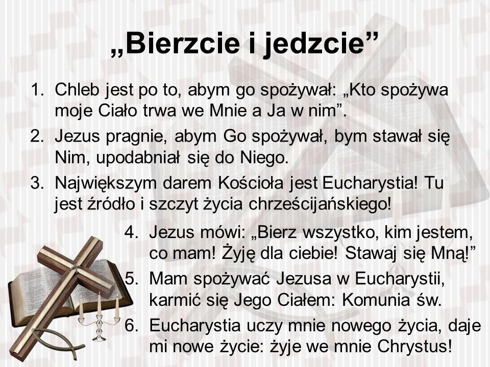 1.Chleb jest po to, abym go spożywał: Kto spożywa moje Ciało trwa we Mnie a Ja w nim. 2.Jezus pragnie, abym Go spożywał, bym stawał się Nim, upodabnia