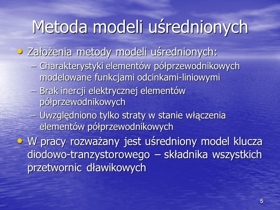 5 Metoda modeli uśrednionych Założenia metody modeli uśrednionych: Założenia metody modeli uśrednionych: –Charakterystyki elementów półprzewodnikowych modelowane funkcjami odcinkami-liniowymi –Brak inercji elektrycznej elementów półprzewodnikowych –Uwzględniono tylko straty w stanie włączenia elementów półprzewodnikowych W pracy rozważany jest uśredniony model klucza diodowo-tranzystorowego – składnika wszystkich przetwornic dławikowych W pracy rozważany jest uśredniony model klucza diodowo-tranzystorowego – składnika wszystkich przetwornic dławikowych