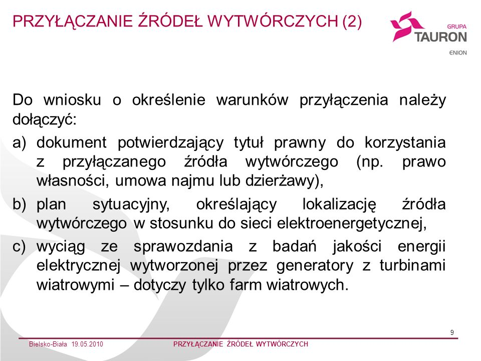 Bielsko-Biała 19.05.2010PRZYŁĄCZANIE ŹRÓDEŁ WYTWÓRCZYCH 10 Dodatkowo, w przypadku przyłączenia źródła do sieci SN lub WN, przyłączany podmiot, do wniosku o określenie warunków przyłączenia powinien dostarczyć wyrys i wypis z MPZP, lub decyzję o warunkach zabudowy i zagospodarowaniu terenu, potwierdzającą dopuszczalność lokalizacji danego źródła na terenie objętym planowaną inwestycją.
