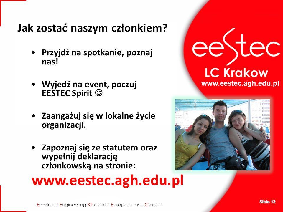 www.eestec.agh.edu.pl E lectrical E ngineering ST udents E uropean asso C iation Slide 12 Jak zostać naszym członkiem? Przyjdź na spotkanie, poznaj na