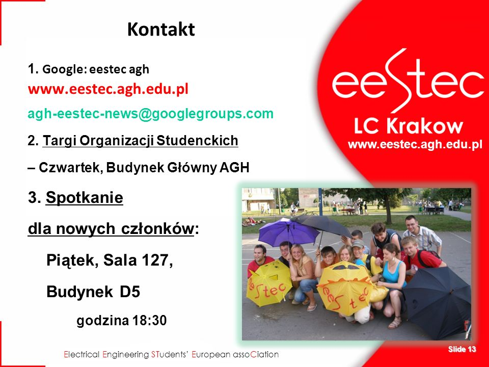 E lectrical E ngineering ST udents E uropean asso C iation Slide 13 Kontakt 1. Google: eestec agh www.eestec.agh.edu.pl agh-eestec-news@googlegroups.c