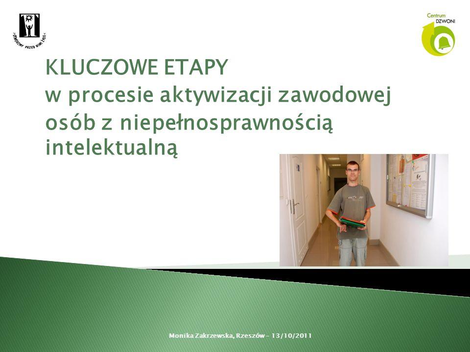 KLUCZOWE ETAPY w procesie aktywizacji zawodowej osób z niepełnosprawnością intelektualną Monika Zakrzewska, Rzeszów – 13/10/2011