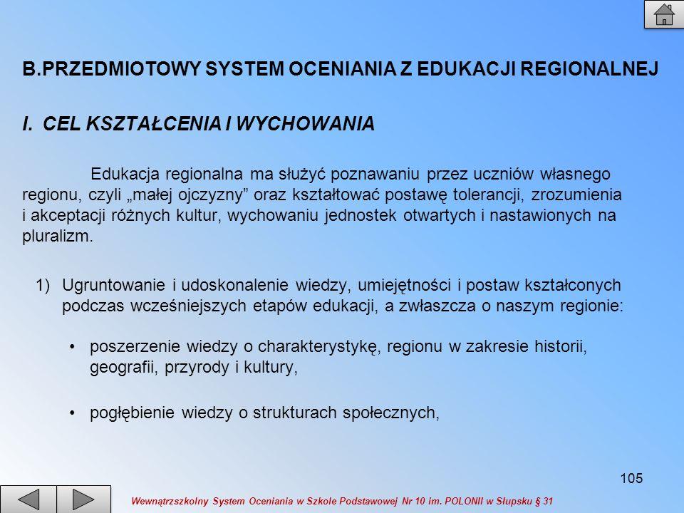 B.PRZEDMIOTOWY SYSTEM OCENIANIA Z EDUKACJI REGIONALNEJ I.CEL KSZTAŁCENIA I WYCHOWANIA Edukacja regionalna ma służyć poznawaniu przez uczniów własnego