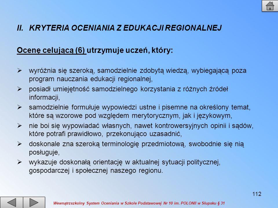 II.KRYTERIA OCENIANIA Z EDUKACJI REGIONALNEJ Ocenę celującą (6) utrzymuje uczeń, który: wyróżnia się szeroką, samodzielnie zdobytą wiedzą, wybiegającą