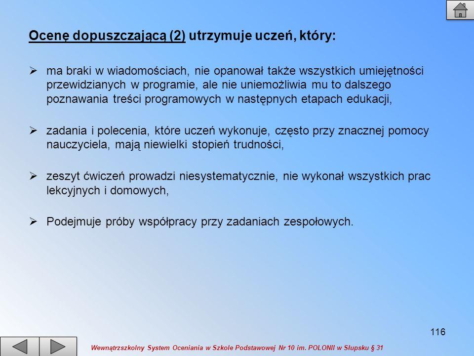 Ocenę dopuszczającą (2) utrzymuje uczeń, który: ma braki w wiadomościach, nie opanował także wszystkich umiejętności przewidzianych w programie, ale n