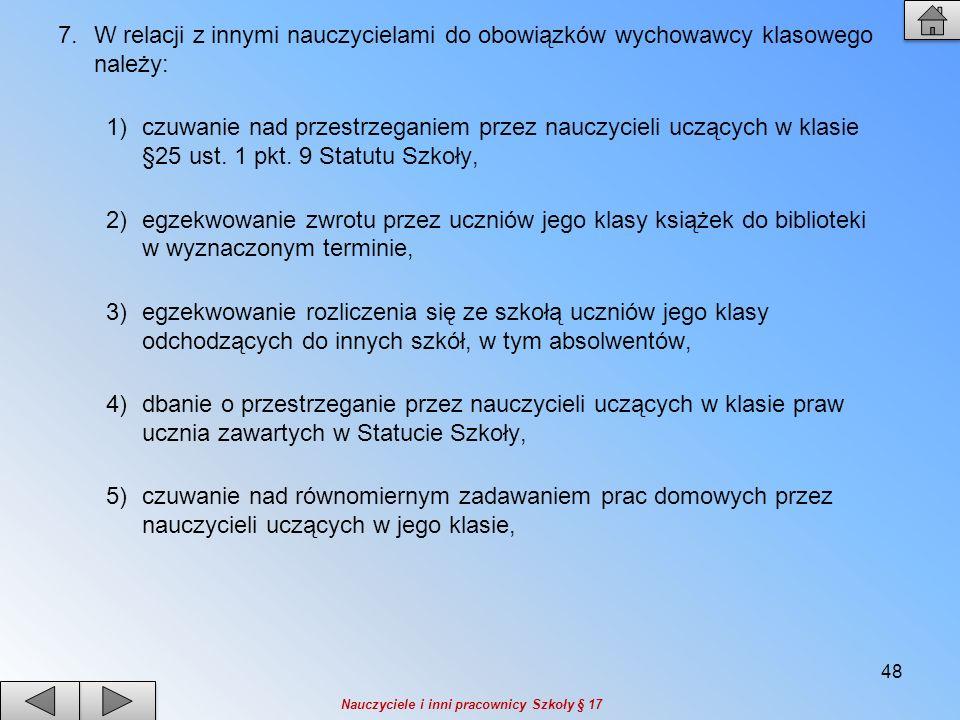 7.W relacji z innymi nauczycielami do obowiązków wychowawcy klasowego należy: 1)czuwanie nad przestrzeganiem przez nauczycieli uczących w klasie §25 u