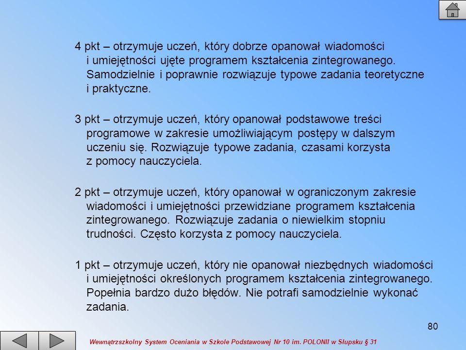 4 pkt – otrzymuje uczeń, który dobrze opanował wiadomości i umiejętności ujęte programem kształcenia zintegrowanego. Samodzielnie i poprawnie rozwiązu
