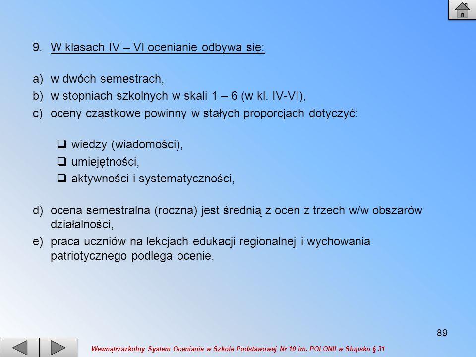 9.W klasach IV – VI ocenianie odbywa się: a)w dwóch semestrach, b)w stopniach szkolnych w skali 1 – 6 (w kl. IV-VI), c)oceny cząstkowe powinny w stały