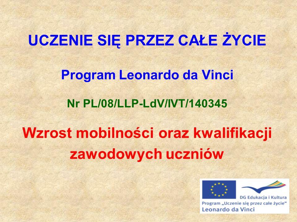 UCZENIE SIĘ PRZEZ CAŁE ŻYCIE Program Leonardo da Vinci Nr PL/08/LLP-LdV/IVT/140345 Wzrost mobilności oraz kwalifikacji zawodowych uczniów