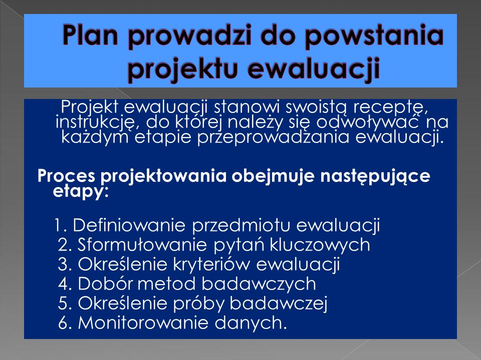 Projekt ewaluacji stanowi swoistą receptę, instrukcję, do której należy się odwoływać na każdym etapie przeprowadzania ewaluacji.