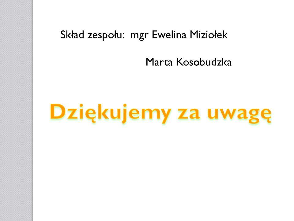 Skład zespołu: mgr Ewelina Miziołek Marta Kosobudzka