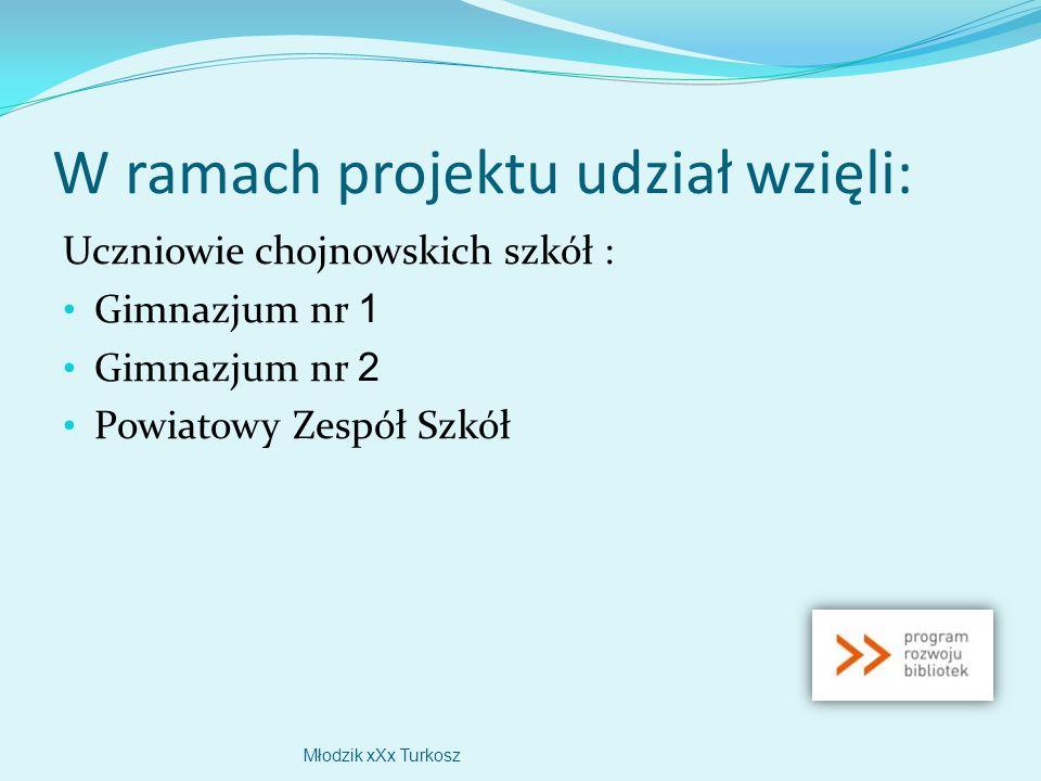 W ramach projektu udział wzięli: Uczniowie chojnowskich szkół : Gimnazjum nr 1 Gimnazjum nr 2 Powiatowy Zespół Szkół Młodzik xXx Turkosz
