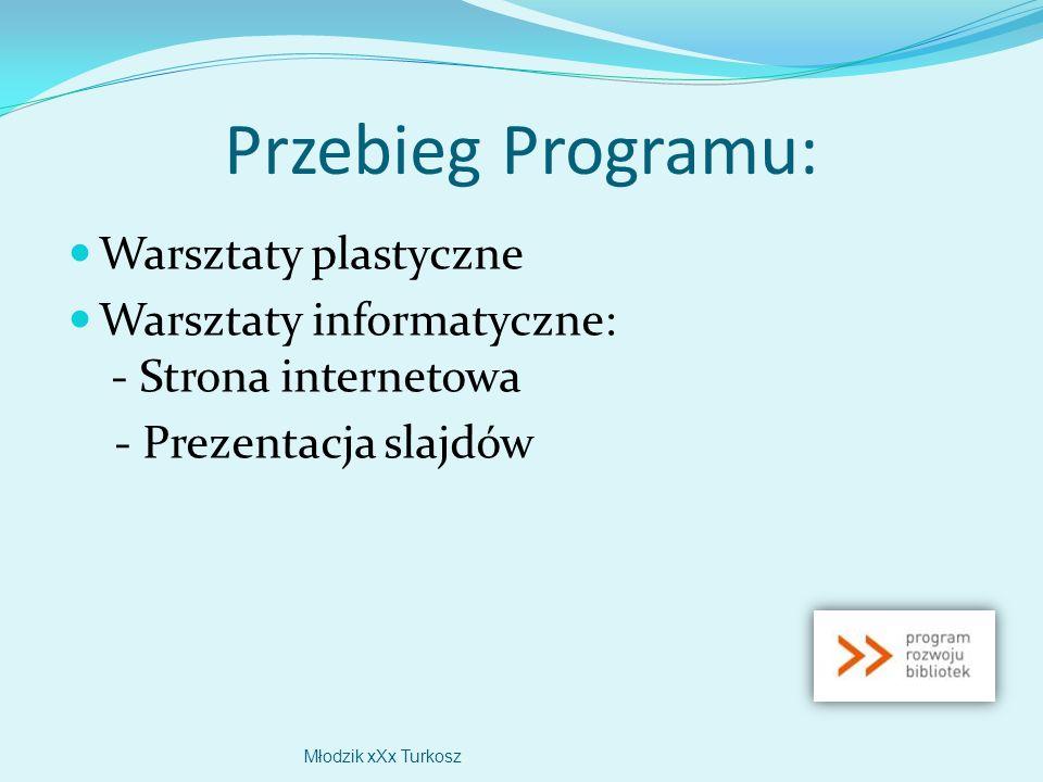 Przebieg Programu: Warsztaty plastyczne Warsztaty informatyczne: - Strona internetowa - Prezentacja slajdów Młodzik xXx Turkosz