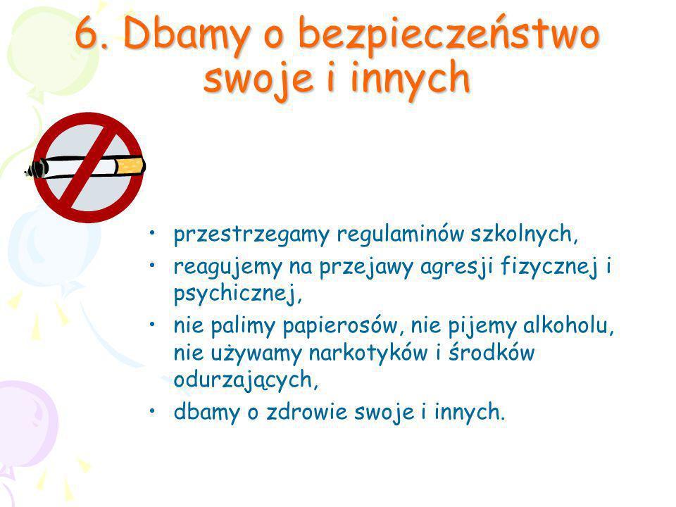 6. Dbamy o bezpieczeństwo swoje i innych przestrzegamy regulaminów szkolnych, reagujemy na przejawy agresji fizycznej i psychicznej, nie palimy papier
