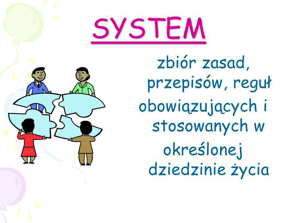 SYSTEM zbiór zasad, przepisów, reguł obowiązujących i stosowanych w określonej dziedzinie życia