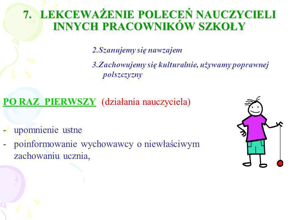7. LEKCEWAŻENIE POLECEŃ NAUCZYCIELI INNYCH PRACOWNIKÓW SZKOŁY PO RAZ PIERWSZY (działania nauczyciela) -upomnienie ustne -poinformowanie wychowawcy o n