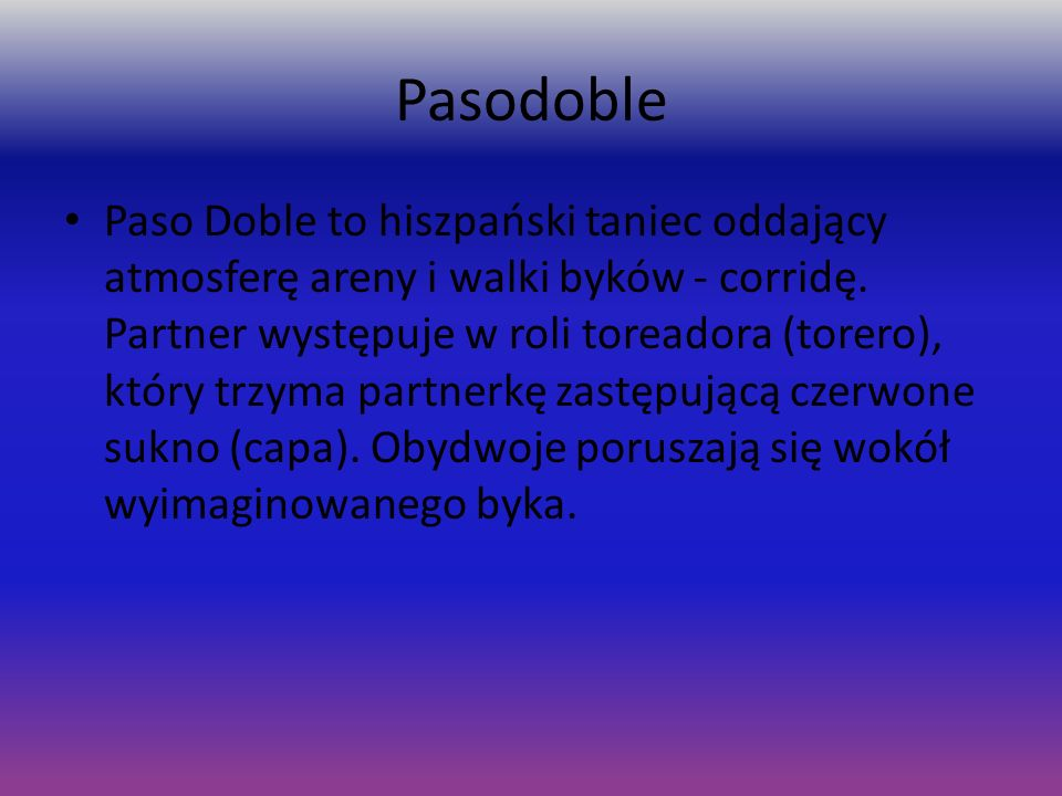 Pasodoble Paso Doble to hiszpański taniec oddający atmosferę areny i walki byków - corridę. Partner występuje w roli toreadora (torero), który trzyma